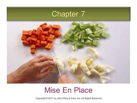 Chapter 7 Mise En Place Copyright © 2011 by John Wiley & Sons, Inc. All Rights Reserved.