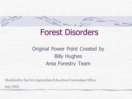 Forest Disorders Original Power Point Created by Billy Hughes Area Forestry Team Modified by the GA Agriculture Education Curriculum Office July 2002.