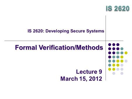 IS 2620: Developing Secure Systems Formal Verification/Methods Lecture 9 March 15, 2012.