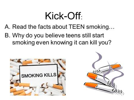 Kick-Off : A.Read the facts about TEEN smoking… B.Why do you believe teens still start smoking even knowing it can kill you?