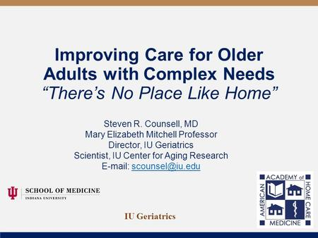 "Improving Care for Older Adults with Complex Needs ""There's No Place Like Home"" Steven R. Counsell, MD Mary Elizabeth Mitchell Professor Director, IU Geriatrics."