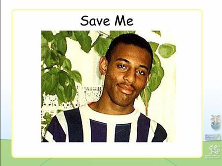 Save Me. 2 A fight for justice: The Stephen Lawrence story It all goes back to a spring evening in 1993. Late on 22 April an 18-year- old A-level student.