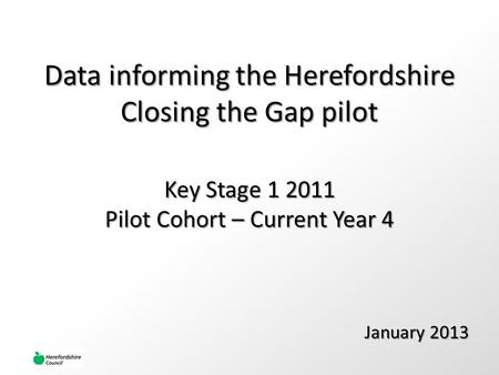 Data informing the Herefordshire Closing the Gap pilot January 2013 Key Stage 1 2011 Pilot Cohort – Current Year 4.