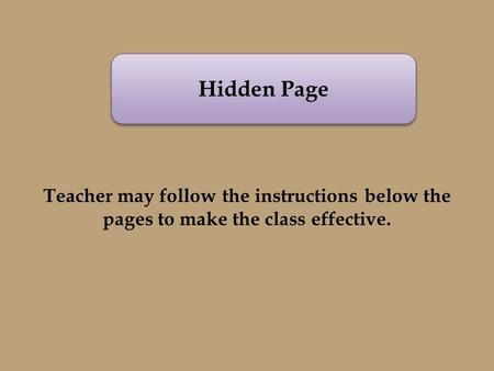 Hidden Page Teacher may follow the instructions below the pages to make the class effective.