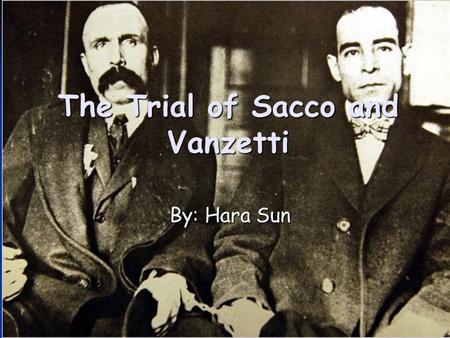 The Trial of Sacco and Vanzetti By: Hara Sun The Trial of Sacco and Vanzetti By: Hara Sun.