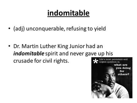 Indomitable (adj) unconquerable, refusing to yield Dr. Martin Luther King Junior had an indomitable spirit and never gave up his crusade for civil rights.