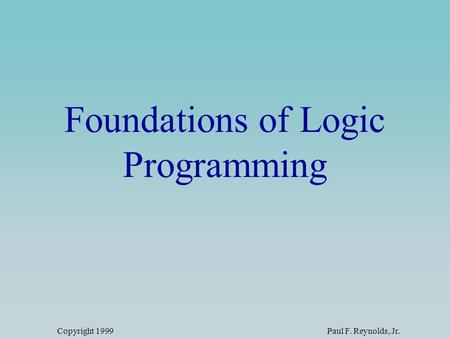 Copyright 1999Paul F. Reynolds, Jr. Foundations of Logic Programming.