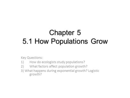 Chapter 5 5.1 How Populations Grow Key Questions: 1)How do ecologists study populations? 2)What factors affect population growth? 3) What happens during.