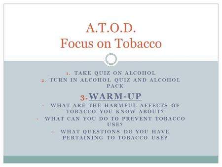 1. TAKE QUIZ ON ALCOHOL 2. TURN IN ALCOHOL QUIZ AND ALCOHOL PACK 3. WARM-UP WHAT ARE THE HARMFUL AFFECTS OF TOBACCO YOU KNOW ABOUT? WHAT CAN YOU DO TO.