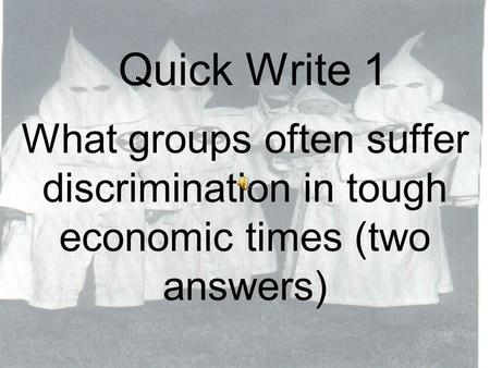 Quick Write 1 What groups often suffer discrimination in tough economic times (two answers)