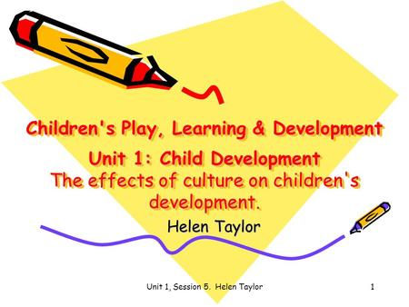 Unit 1, Session 5. Helen Taylor1 Children's Play, Learning & Development Unit 1: Child Development The effects of culture on children's development. Helen.