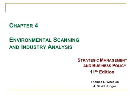 C HAPTER 4 E NVIRONMENTAL S CANNING AND I NDUSTRY A NALYSIS S TRATEGIC M ANAGEMENT AND B USINESS P OLICY 11 th Edition Thomas L. Wheelen J. David Hunger.