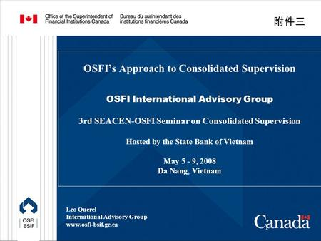 1 OSFI's Approach to Consolidated Supervision OSFI International Advisory Group 3rd SEACEN-OSFI Seminar on Consolidated Supervision Hosted by the State.