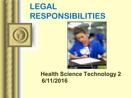 6/11/2016 LEGAL RESPONSIBILITIES Health Science Technology 2 This presentation will probably involve audience discussion, which will create action items.