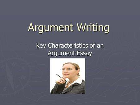Argument Writing Key Characteristics of an Argument Essay.