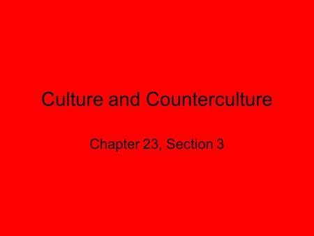 Culture and Counterculture Chapter 23, Section 3.