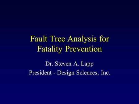 Fault Tree Analysis for Fatality Prevention Dr. Steven A. Lapp President - Design Sciences, Inc.
