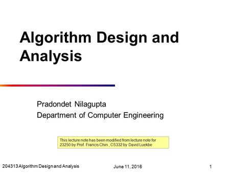 204313 Algorithm Design and Analysis June 11, 20161 Algorithm Design and Analysis Pradondet Nilagupta Department of Computer Engineering This lecture note.