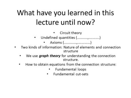 What have you learned in this lecture until now? Circuit theory Undefined quantities (...........,...........) Axioms (.............,.............) Two.