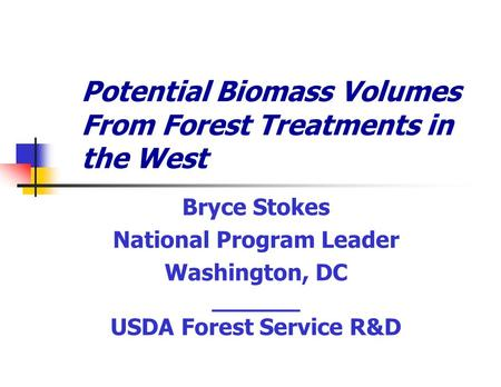 Potential Biomass Volumes From Forest Treatments in the West Bryce Stokes National Program Leader Washington, DC ______ USDA Forest Service R&D.