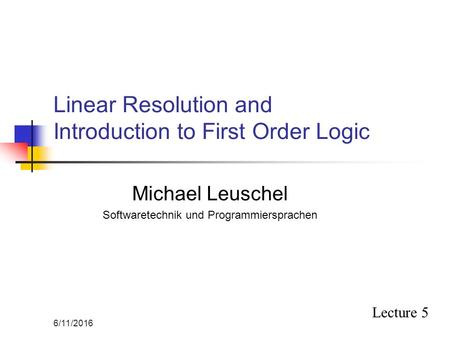 6/11/2016 Linear Resolution and Introduction to First Order Logic Michael Leuschel Softwaretechnik und Programmiersprachen Lecture 5.