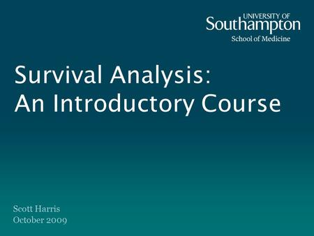 Survival Analysis: An Introductory Course Scott Harris October 2009.