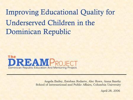 Improving Educational Quality for Underserved Children in the Dominican Republic Angela Bailey, Esteban Rodarte, Alec Rowe, Anna Smeby School of International.