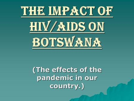 The impact of HIV/AIDS on Botswana (The effects of the pandemic in our country.)