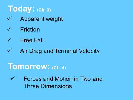 Today: (Ch. 3) Tomorrow: (Ch. 4) Apparent weight Friction Free Fall Air Drag and Terminal Velocity Forces and Motion in Two and Three Dimensions.