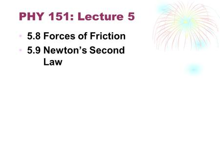 PHY 151: Lecture 5 5.8 Forces of Friction 5.9 Newton's Second Law.