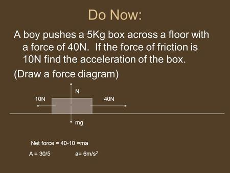 Do Now: A boy pushes a 5Kg box across a floor with a force of 40N. If the force of friction is 10N find the acceleration of the box. (Draw a force diagram)
