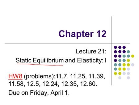 Chapter 12 Lecture 21: Static Equilibrium and Elasticity: I HW8 (problems):11.7, 11.25, 11.39, 11.58, 12.5, 12.24, 12.35, 12.60. Due on Friday, April 1.
