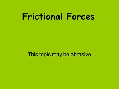 Frictional Forces This topic may be abrasive. Friction Friction is a force that opposes motion Friction will cause a moving object to slow down and finally.