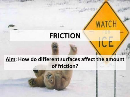 FRICTION Aim: How do different surfaces affect the amount of friction?