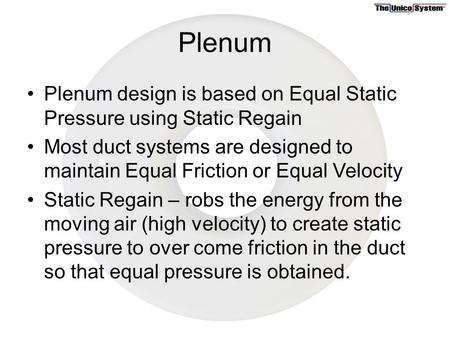Plenum Plenum design is based on Equal Static Pressure using Static Regain Most duct systems are designed to maintain Equal Friction or Equal Velocity.