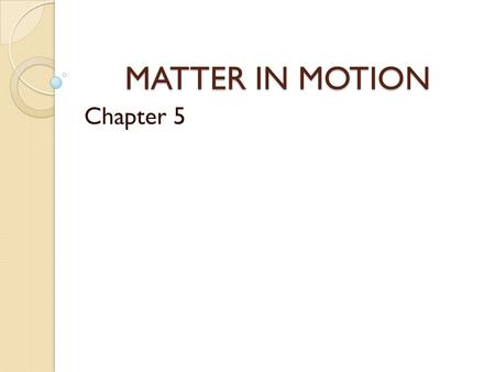 MATTER IN MOTION Chapter 5. Measuring Motion Even if you don't see anything moving, motion is still occurring all around you. What are some examples of.