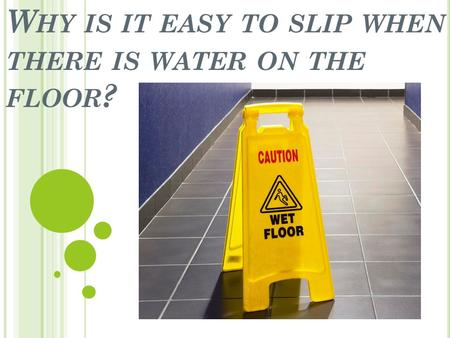 W HY IS IT EASY TO SLIP WHEN THERE IS WATER ON THE FLOOR ?