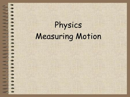 Physics Measuring Motion Point of reference An object that ____________compared to an object that is _____________. Examples: ___________, mountains.