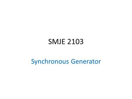 SMJE 2103 Synchronous Generator. Scope of discussion 1)Construction 2)Rotation speed 3)Generated voltage 4)Equivalent circuit 5)Power and Torque 6)Testing.