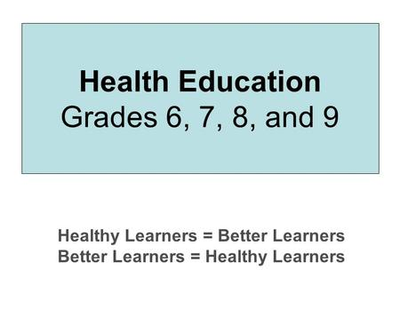 Health Education Grades 6, 7, 8, and 9 Healthy Learners = Better Learners Better Learners = Healthy Learners.