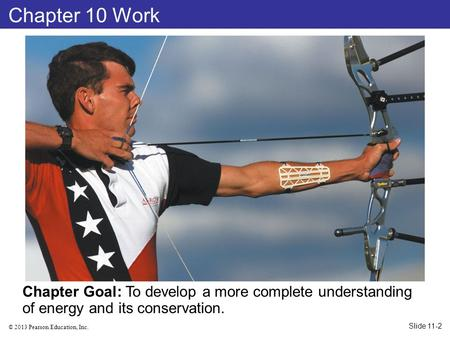 © 2013 Pearson Education, Inc. Chapter 10 Work Chapter Goal: To develop a more complete understanding of energy and its conservation. Slide 11-2.