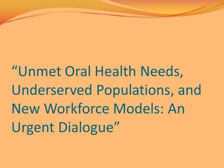"""Unmet Oral Health Needs, Underserved Populations, and New Workforce Models: An Urgent Dialogue"""