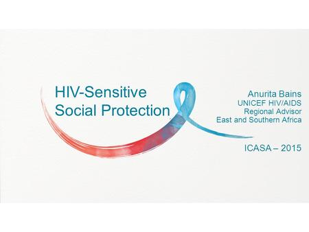 HIV-Sensitive Social Protection Anurita Bains UNICEF HIV/AIDS Regional Advisor East and Southern Africa ICASA – 2015.