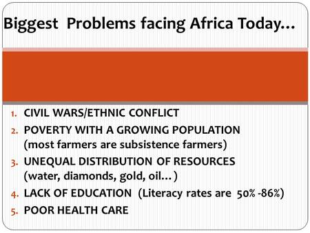 Biggest Problems facing Africa Today… 1. CIVIL WARS/ETHNIC CONFLICT 2. POVERTY WITH A GROWING POPULATION (most farmers are subsistence farmers) 3. UNEQUAL.