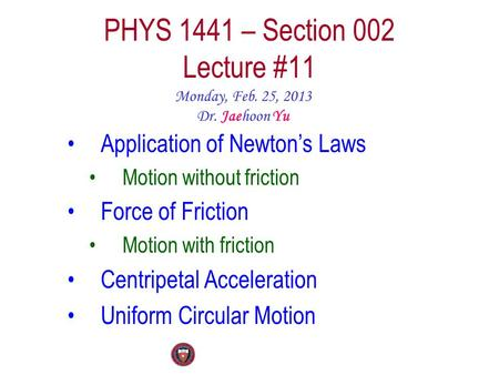 PHYS 1441 – Section 002 Lecture #11 Monday, Feb. 25, 2013 Dr. Jaehoon Yu Application of Newton's Laws Motion without friction Force of Friction Motion.