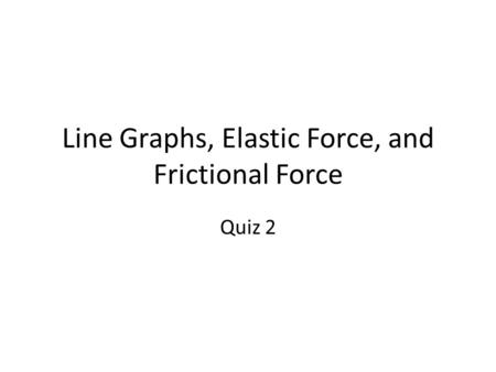 Line Graphs, Elastic Force, and Frictional Force Quiz 2.