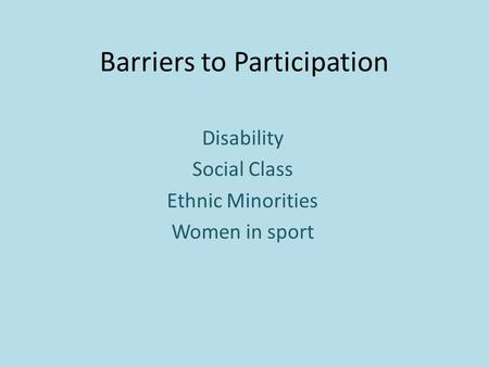 Barriers to Participation Disability Social Class Ethnic Minorities Women in sport.
