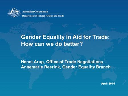 Gender Equality in Aid for Trade: How can we do better? Henni Arup, Office of Trade Negotiations Annemarie Reerink, Gender Equality Branch April 2016.