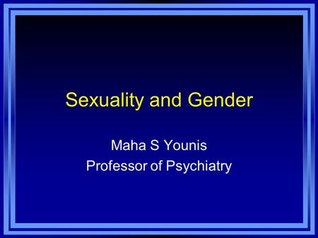 Sexuality and Gender Maha S Younis Professor of Psychiatry.