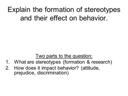 Explain the formation of stereotypes and their effect on behavior. Two parts to the question: 1.What are stereotypes (formation & research) 2.How does.